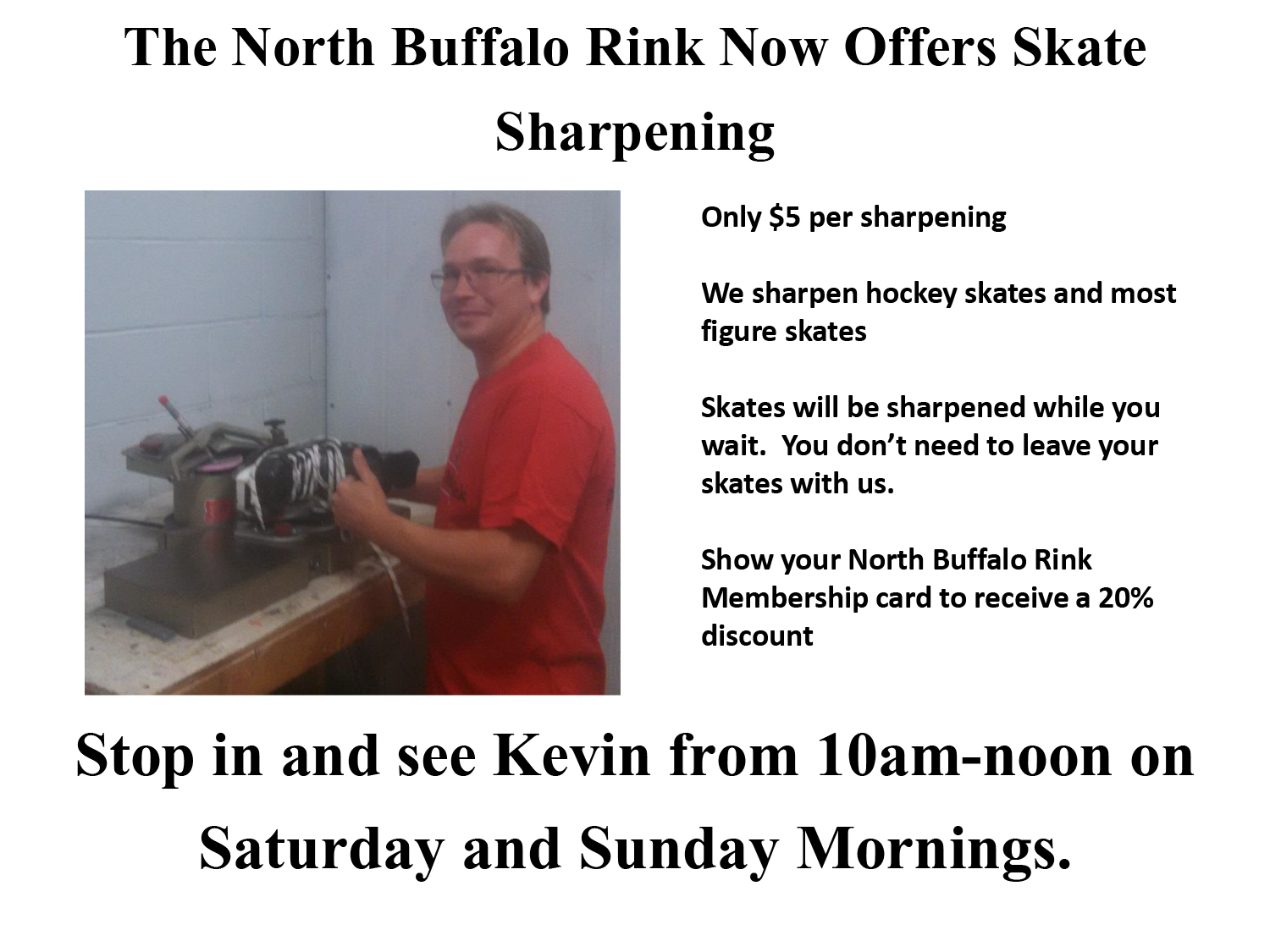 The North Buffalo Rink Now Offers Skate Sharpening  Only $5 per sharpening   We sharpen hockey skates and most figure skates.  Skates will be sharpened while you wait. You don't need to leave your skates with us.  Show your North Buffalo Rink Membership