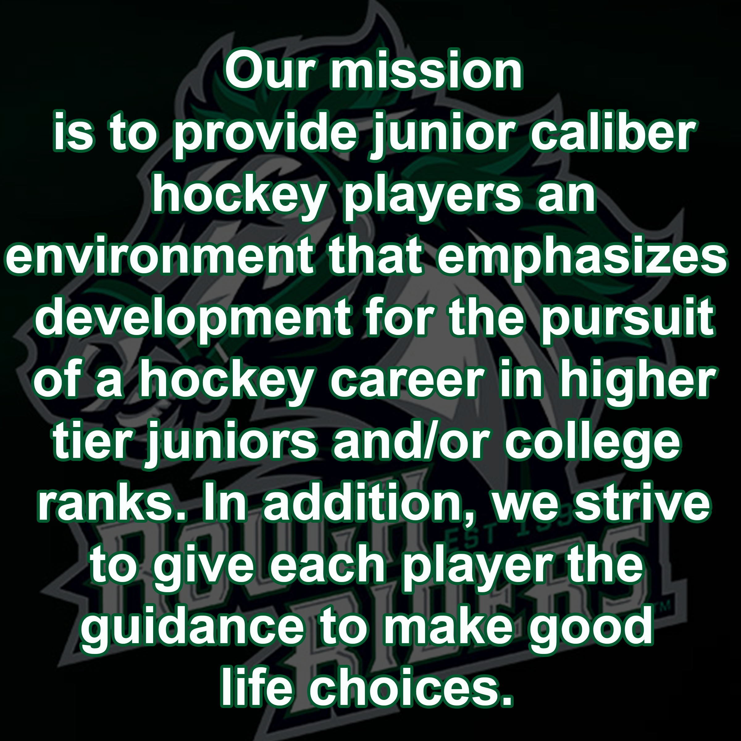 Our mission is to provide junior caliber hockey players an environment that emphasized development for the pursuit of a hockey career in higher tier juniors and/or college ranks. In addition, we strive to give each player the guidance to make good life ch
