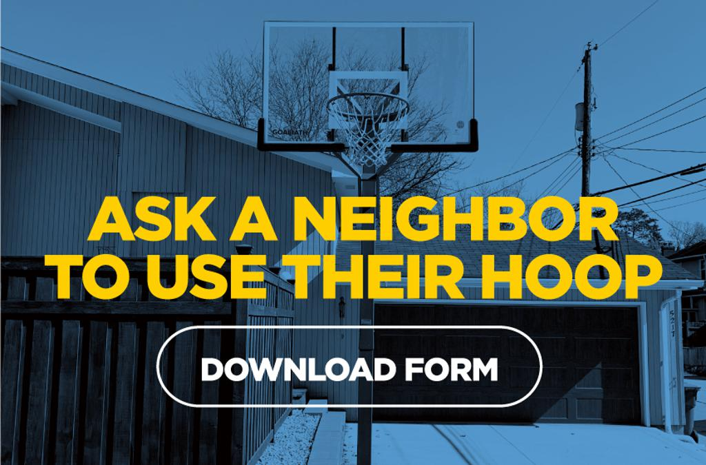 If you have a neighbor that has their own basketball hoop, consider asking them if they would let you use it. Just download our form, fill it out and place it in their mailbox.