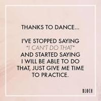 """""""Thanks to dance... I've stopped saying 'I can't do that' and started saying i will be able to do that, just give me time to practice."""""""